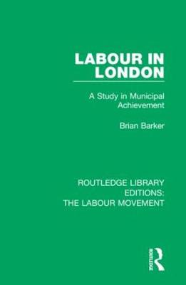 Labour in London: A Study in Municipal Achievement by Brian Barker