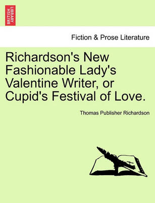 Richardson's New Fashionable Lady's Valentine Writer, or Cupid's Festival of Love. by Thomas Publisher Richardson