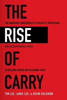 The Rise of Carry: The Dangerous Consequences of Volatility Suppression and the New Financial Order of Decaying Growth and Recurring Crisis by Tim Lee