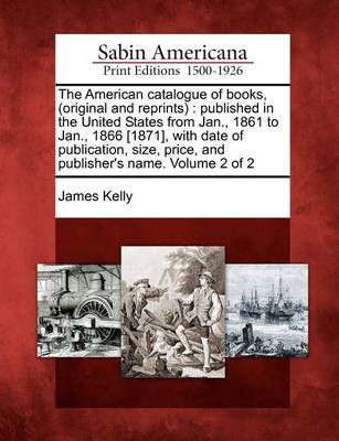 The American Catalogue of Books, (Original and Reprints) by Prof James Kelly