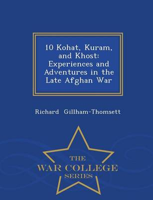10 Kohat, Kuram, and Khost: Experiences and Adventures in the Late Afghan War - War College Series by Richard Gillham-Thomsett