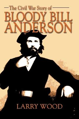 The Civil War Story of Bloody Bill Anderson by Larry Wood