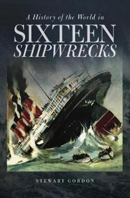 A History of the World in Sixteen Shipwrecks by Stewart Gordon