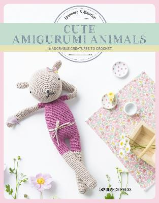Cute Amigurumi Animals: 16 Adorable Creatures to Crochet by Eleonore & Maurice