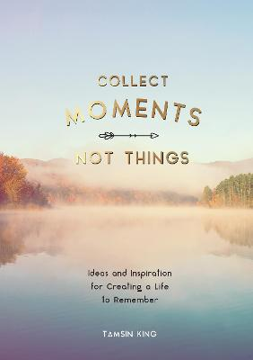 Collect Moments, Not Things: Ideas and Inspiration for Creating a Life to Remember, With Pages to Record Your Experiences by Tamsin King