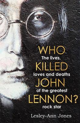Who Killed John Lennon?: The lives, loves and deaths of the greatest rock star by Lesley-Ann Jones
