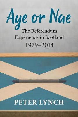 Aye or Nae: The Referendum Experience in Scotland 1979-2014 by Peter Lynch
