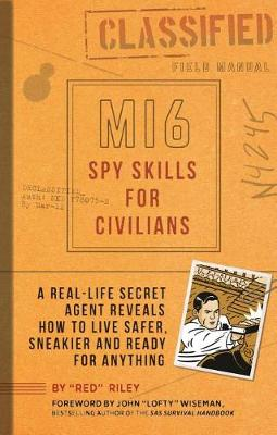 Mi6 Spy Skills for Civilians: A real-life secret agent reveals how to live safer, sneakier and ready for anything by Red Riley