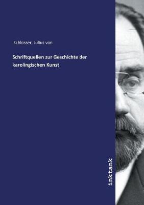 Schriftquellen zur Geschichte der karolingischen Kunst by Julius Von Schlosser