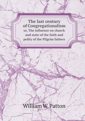 The Last Century of Congregationalism Or, the Influence on Church and State of the Faith and Polity of the Pilgrim Fathers by William W. Patton