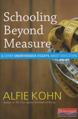 Schooling Beyond Measure and Other Unorthodox Essays about Education by Alfie Kohn