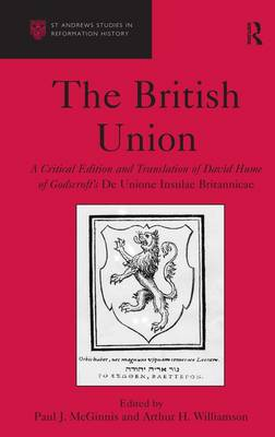 The British Union: A Critical Edition and Translation of David Hume of Godscroft's De Unione Insulae Britannicae by Paul J. McGinnis