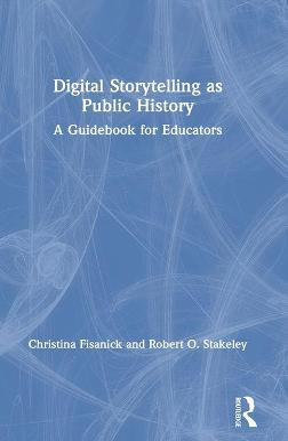 Digital Storytelling as Public History: A Guidebook for Educators book