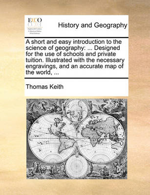 A Short and Easy Introduction to the Science of Geography: Designed for the Use of Schools and Private Tuition. Illustrated with the Necessary Engravings, and an Accurate Map of the World, ... by Thomas Keith