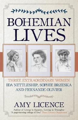 Bohemian Lives: Three Extraordinary Women: Ida Nettleship, Sophie Brzeska and Fernande Olivier by Amy Licence