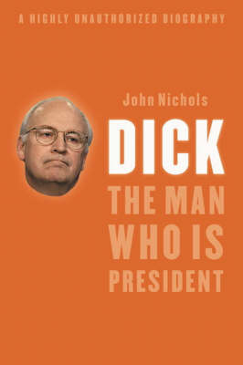 Dick - The Man Who Is President by John Nichols