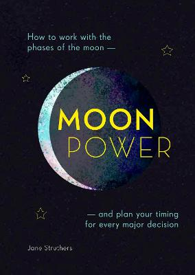 Moonpower: How to Work with the Phases of the Moon and Plan Your Timing for Every Major Decision by Jane Struthers
