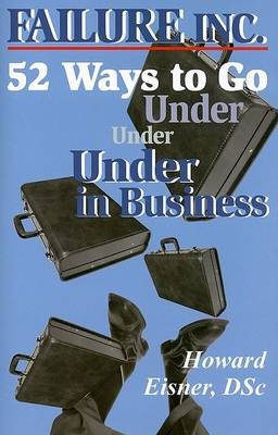 Failure, Inc.: 52 Ways to Go Under in Business by Dr Howard Eisner