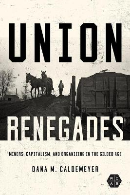 Union Renegades: Miners, Capitalism, and Organizing in the Gilded Age book