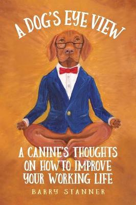 A Dog's Eye View: A Canine's Thoughts on How to Improve Your Working Life by Barry Stanner