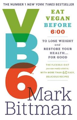 VB6: Eat Vegan Before 6:00 to Lose Weight and Restore Your Health...For Good by Mark Bittman