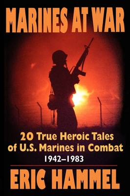Marines at War: 20 True Heroic Tales of U.S. Marines in Combat, 1942-1983 by Eric M. Hammel