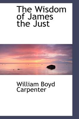 The Wisdom of James the Just by William Boyd Carpenter