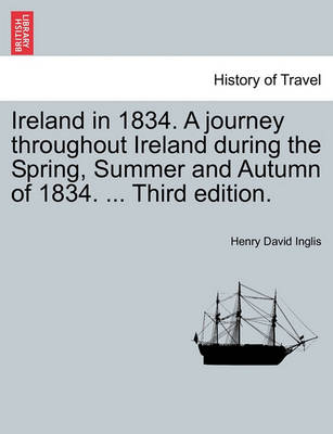 Ireland in 1834. a Journey Throughout Ireland During the Spring, Summer and Autumn of 1834. ... Third Edition. by Henry David Inglis