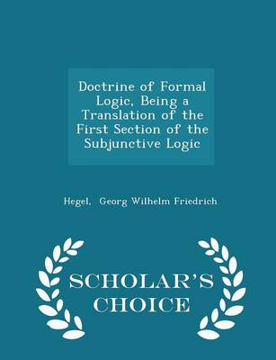Doctrine of Formal Logic, Being a Translation of the First Section of the Subjunctive Logic - Scholar's Choice Edition by Hegel Georg Wilhelm Friedrich
