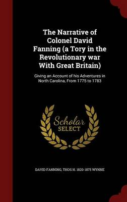 The Narrative of Colonel David Fanning (a Tory in the Revolutionary War with Great Britain): Giving an Account of His Adventures in North Carolina, from 1775 to 1783 by David Fanning