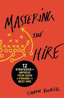Mastering the Hire: 12 Strategies to Improve Your Odds of Finding the Best Hire by Chaka Booker