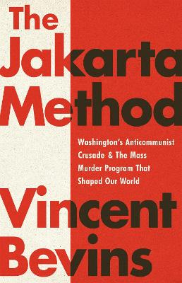 The Jakarta Method: Washington's Anticommunist Crusade and the Mass Murder Program that Shaped Our World by Vincent Bevins