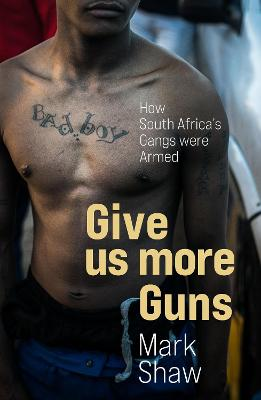 Give Us More Guns: How South Africa's Gangs were Armed by Mark Shaw