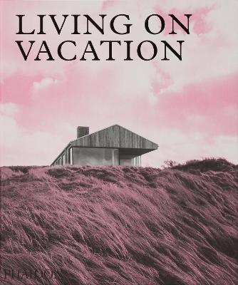 Living on Vacation: Contemporary Houses for Tranquil Living by Phaidon Editors