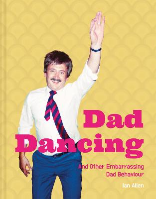 Dad Dancing: and Other Embarrassing Dad Behaviour by Ian Allen