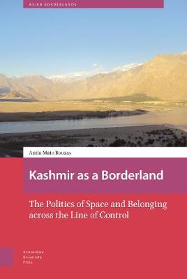 Kashmir as a Borderland: The Politics of Space and Belonging across the Line of Control by DR. Antia Mato Bouzas