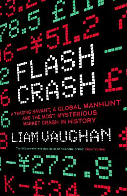 Flash Crash: A Trading Savant, a Global Manhunt and the Most Mysterious Market Crash in History by Liam Vaughan