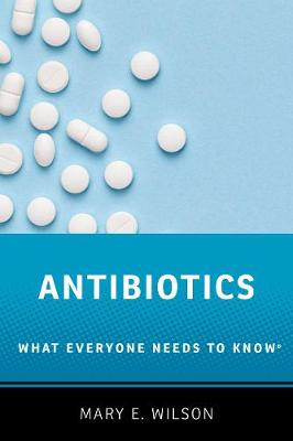 Antibiotics: What Everyone Needs to Know (R) by Mary E. Wilson
