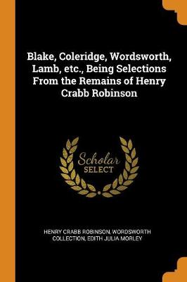 Blake, Coleridge, Wordsworth, Lamb, Etc., Being Selections from the Remains of Henry Crabb Robinson by Henry Crabb Robinson