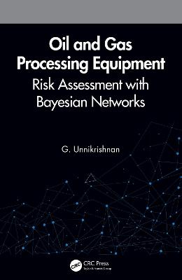 Oil and Gas Processing Equipment: Risk Assessment with Bayesian Networks by G. Unnikrishnan