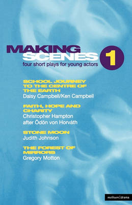 Making Scenes : Short Plays for Young Actors School Journey to the Centre of the Earth; Faith, Hope and Charity; Stone Moon; The Forest of Mirror v. 1 by Ken Campbell