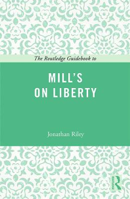 The Routledge Guidebook to Mill's On Liberty by Jonathan Riley