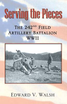 Serving the Pieces: The 242nd Field Artillery Battalion WWII by Edward V Walsh