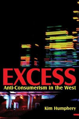 Excess: Anti-consumerism in the West by Kim Humphery