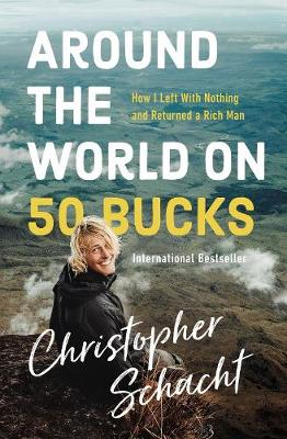 Around the World on 50 Bucks: How I Left with Nothing and Returned a Rich Man by Christopher Schacht