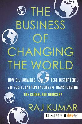 The Business of Changing the World: How Billionaires, Tech Disrupters, and Social Entrepreneurs Are Transforming the Global Aid Industry by Raj Kumar