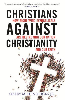 Christians Against Christianity: How Right-Wing Evangelicals Are Destroying Our Nation and Our Faith book