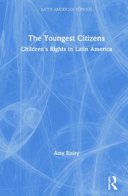 The Youngest Citizens: Children's Rights in Latin America by Amy Risley