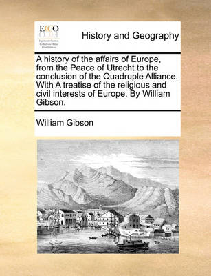A History of the Affairs of Europe, from the Peace of Utrecht to the Conclusion of the Quadruple Alliance. with a Treatise of the Religious and Civil Interests of Europe. by William Gibson. by William Gibson