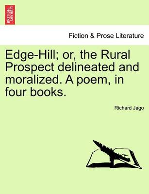 Edge-Hill; Or, the Rural Prospect Delineated and Moralized. a Poem, in Four Books. by Richard Jago